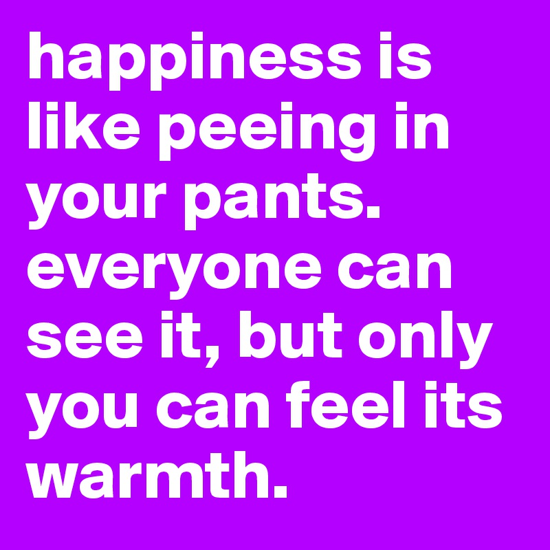 happiness is like peeing in your pants. everyone can see it, but only you can feel its warmth.