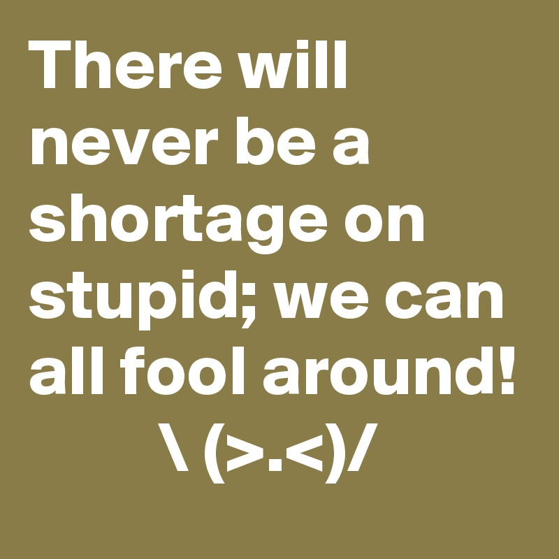 There will never be a shortage on stupid; we can all fool around!           \ (>.<)/
