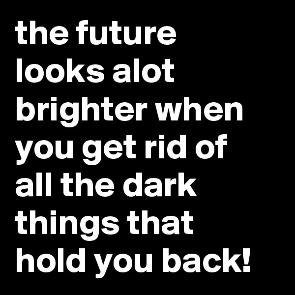 the future looks alot brighter when you get rid of all the dark things that hold you back!