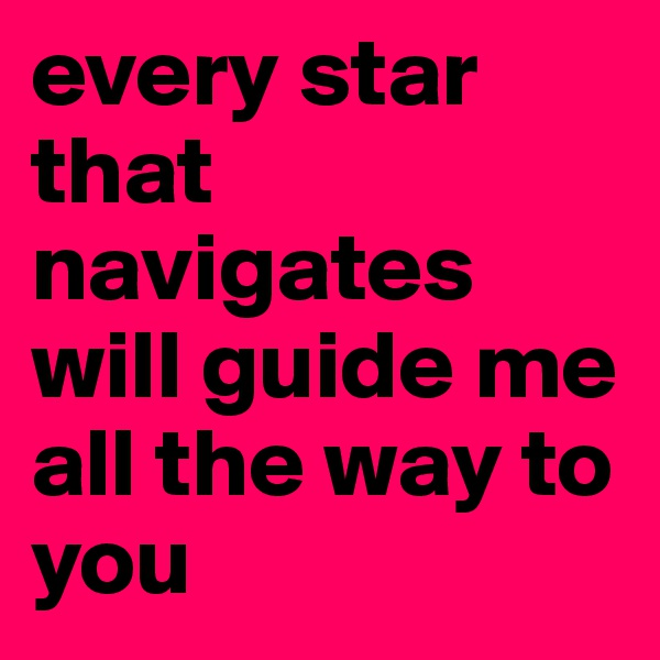 every star that navigates will guide me all the way to you