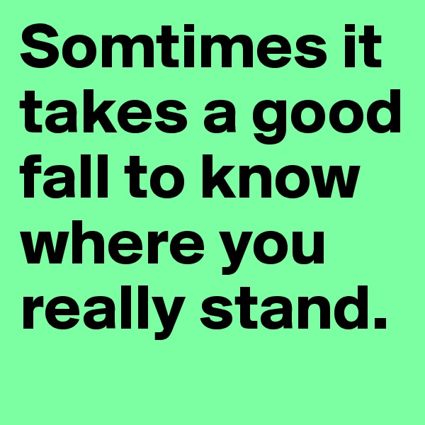Somtimes it takes a good fall to know where you really stand.