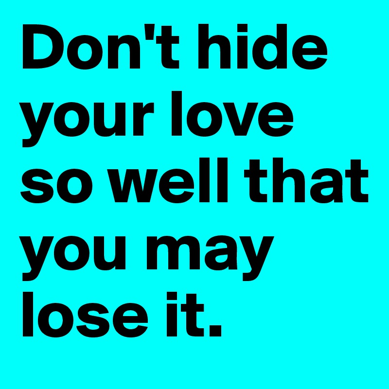 Don't hide your love so well that you may lose it.
