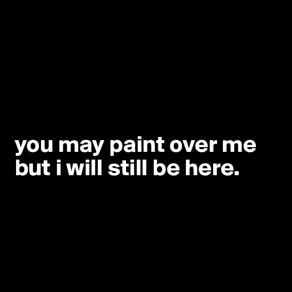 you may paint over me but i will still be here.