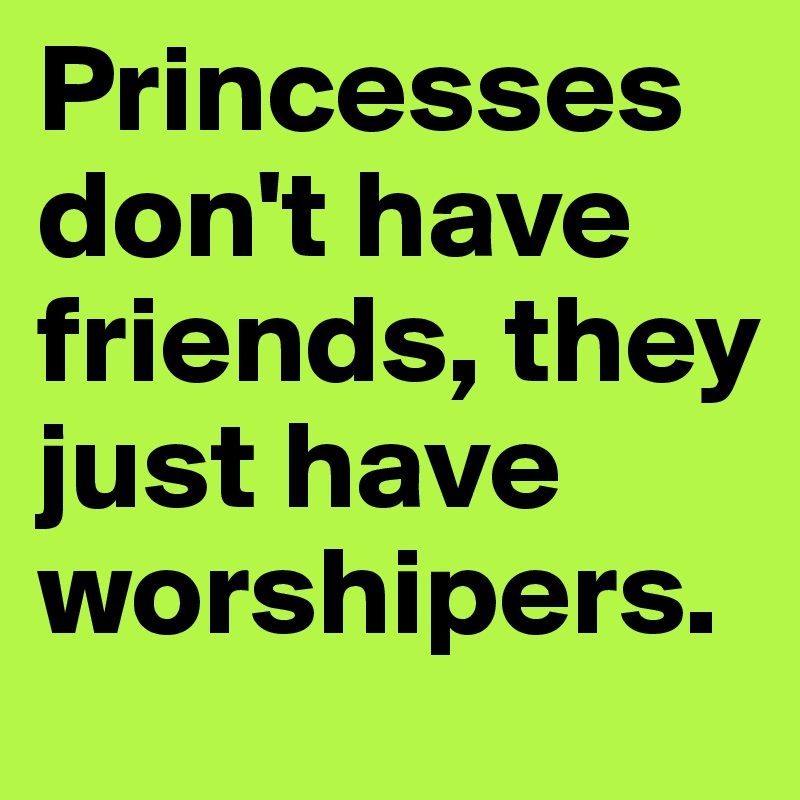 Princesses don't have friends, they just have worshipers.