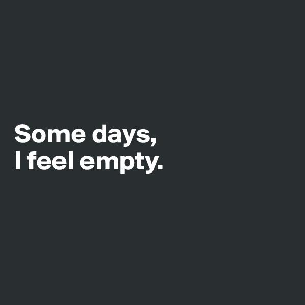 Some days,  I feel empty.