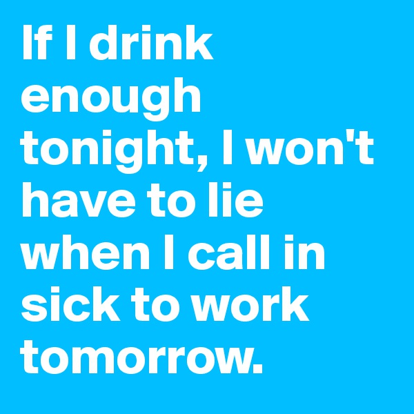 If I drink enough tonight, I won't have to lie when I call in sick to work tomorrow.