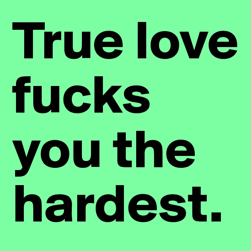True love fucks you the hardest.