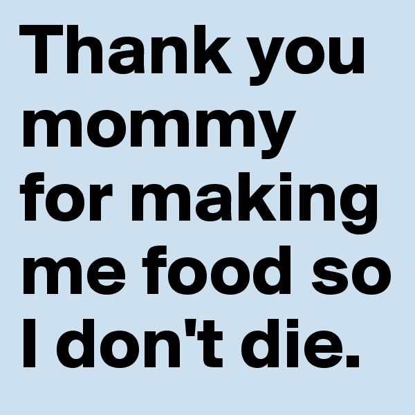 Thank you mommy for making me food so I don't die.