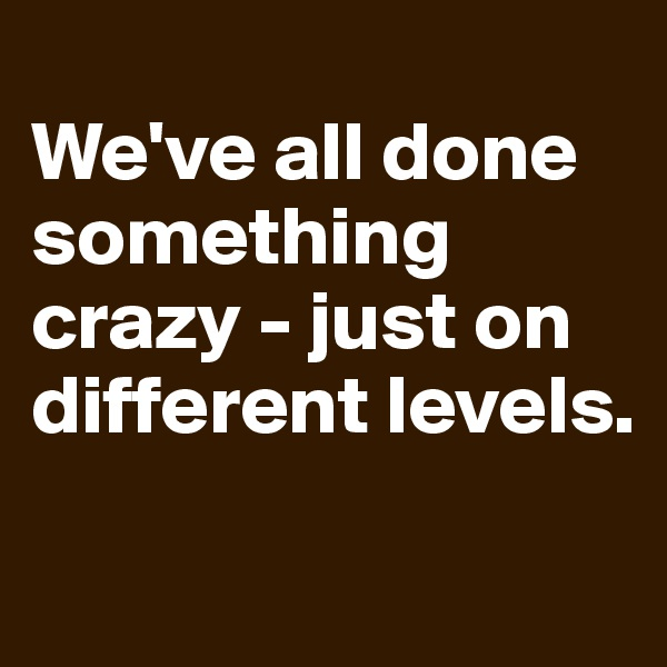 We've all done something crazy - just on different levels.