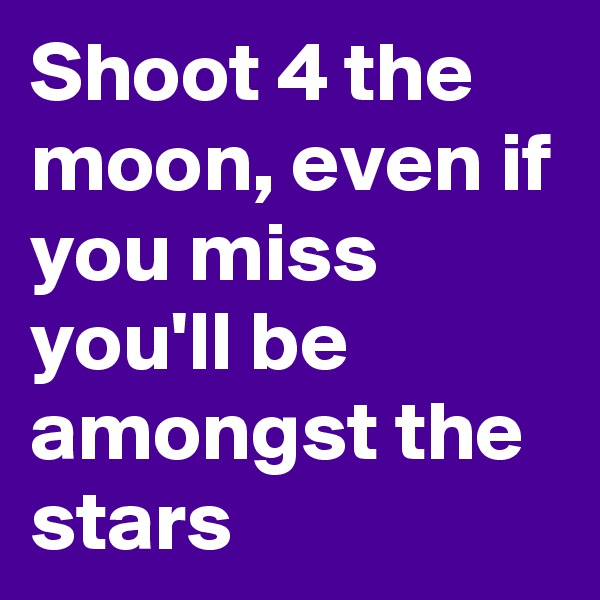 Shoot 4 the moon, even if you miss you'll be amongst the stars