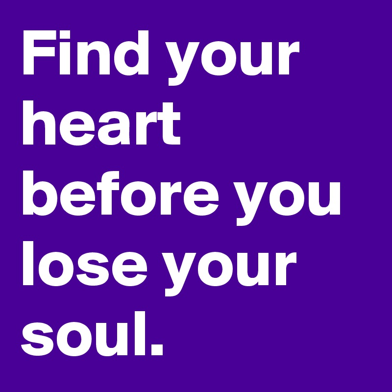 Find your heart before you lose your soul.