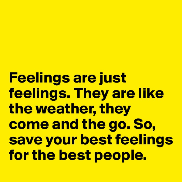Feelings are just feelings. They are like the weather, they come and the go. So, save your best feelings for the best people.