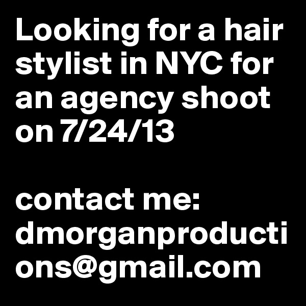 Looking for a hair stylist in NYC for an agency shoot on 7/24/13  contact me: dmorganproductions@gmail.com
