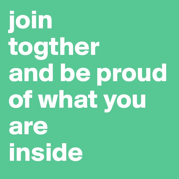 join  togther and be proud of what you are  inside