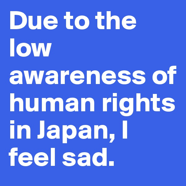 Due to the low awareness of human rights in Japan, I feel sad.