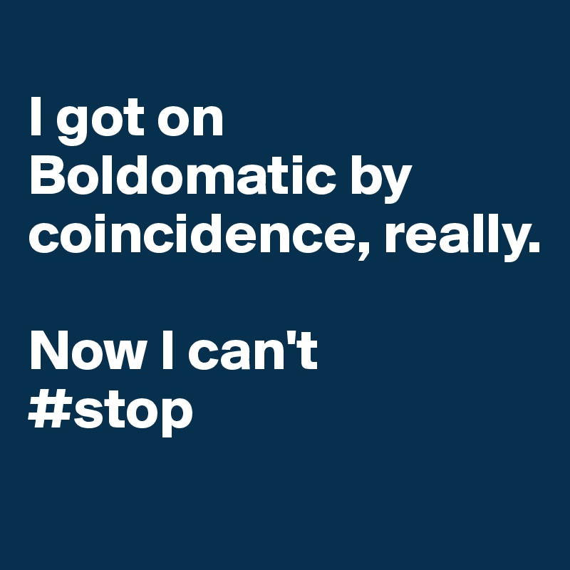 I got on Boldomatic by coincidence, really.    Now I can't #stop