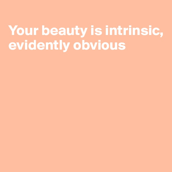 Your beauty is intrinsic, evidently obvious