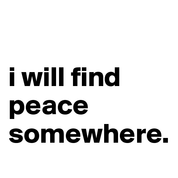 i will find peace somewhere.