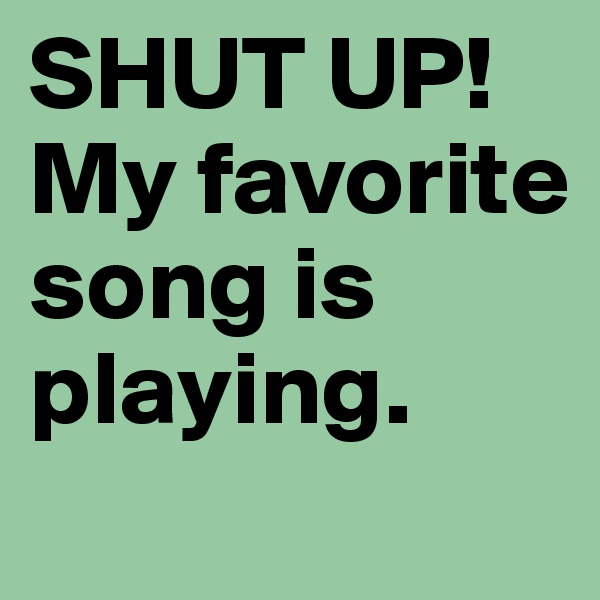 SHUT UP!  My favorite song is playing.