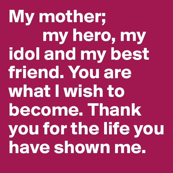 My mother;           my hero, my idol and my best friend. You are what I wish to become. Thank you for the life you have shown me.