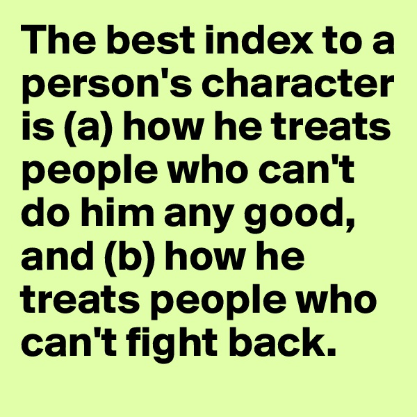 The best index to a person's character is (a) how he treats people who can't do him any good, and (b) how he treats people who can't fight back.