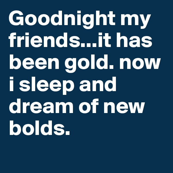 Goodnight my friends...it has been gold. now i sleep and dream of new bolds.