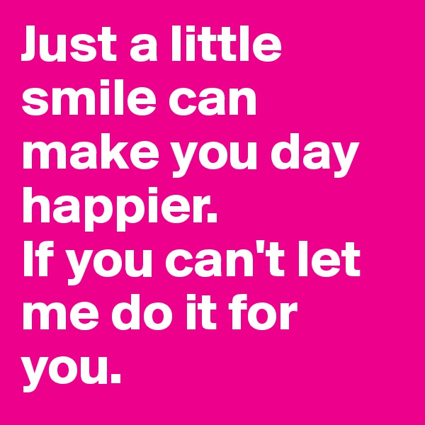 Just a little smile can make you day happier. If you can't let me do it for you.