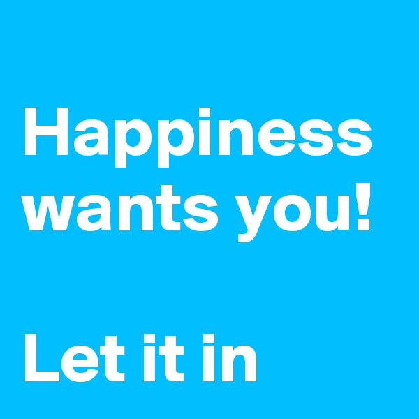 Happiness wants you!  Let it in
