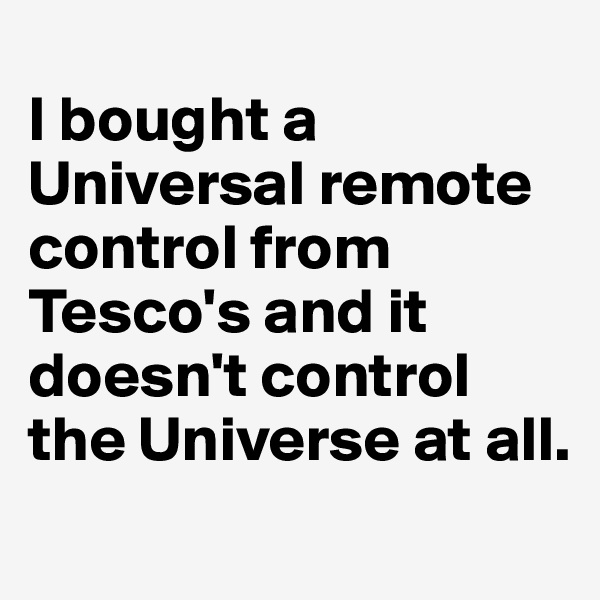 I bought a Universal remote control from Tesco's and it doesn't control the Universe at all.