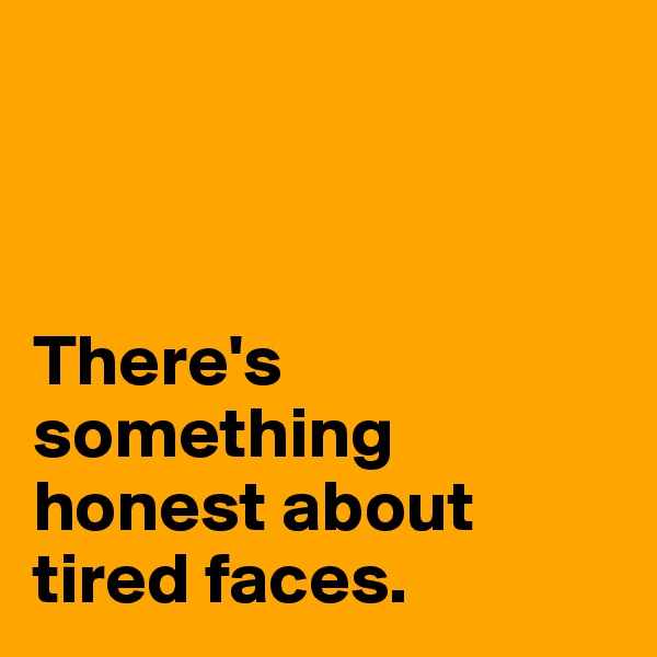 There's something honest about tired faces.