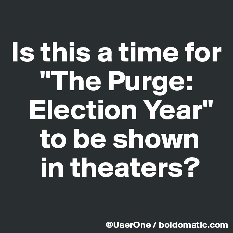 "Is this a time for      ""The Purge:    Election Year""      to be shown      in theaters?"