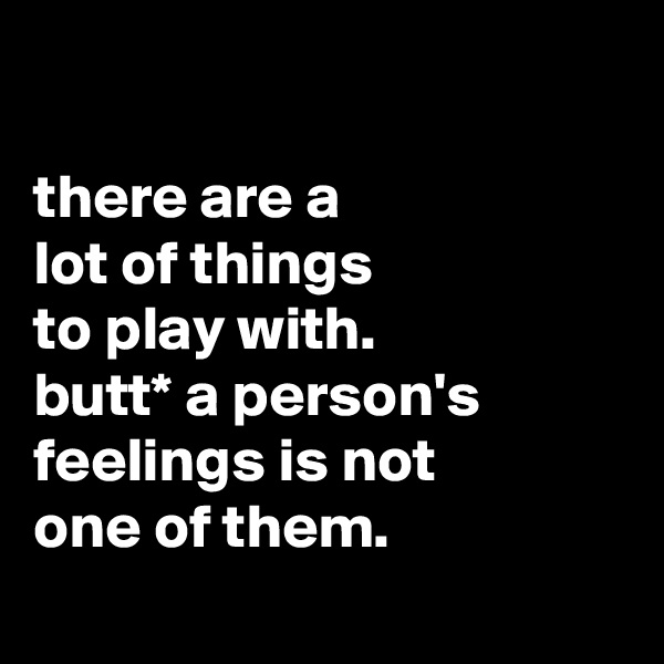 there are a lot of things to play with. butt* a person's feelings is not one of them.