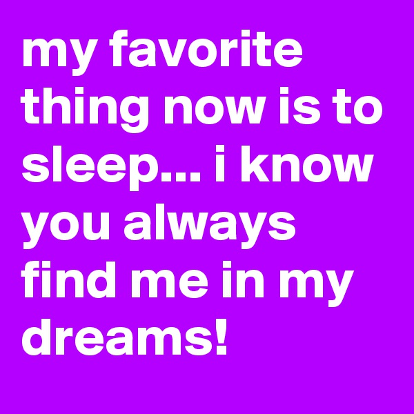 my favorite thing now is to sleep... i know you always find me in my dreams!