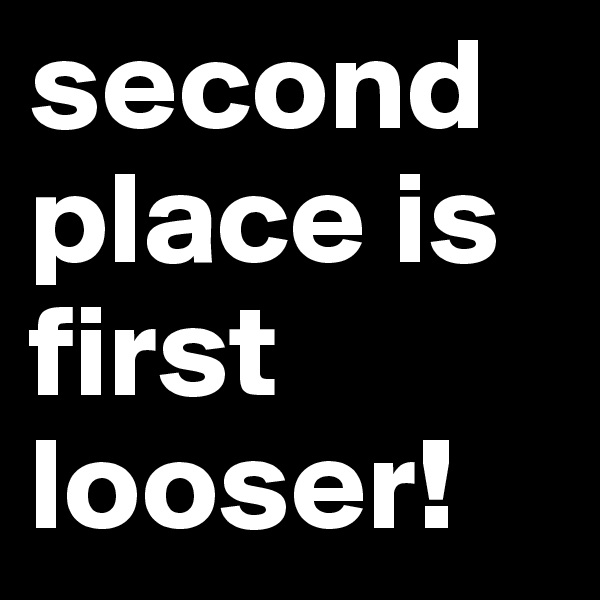 second place is first looser!