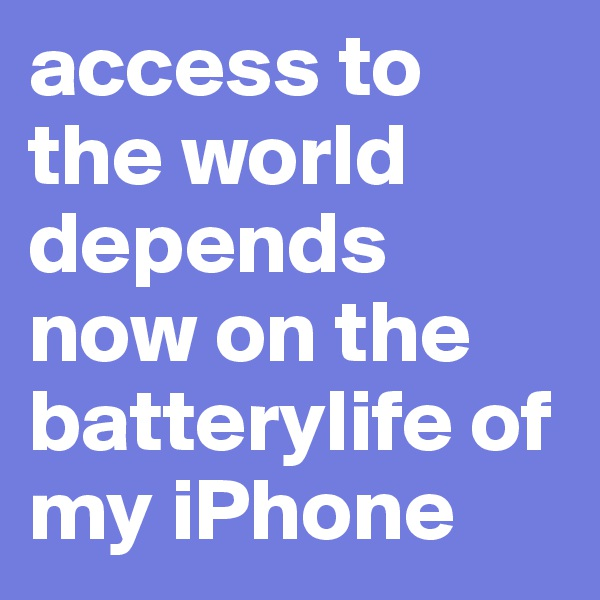 access to the world depends now on the batterylife of my iPhone