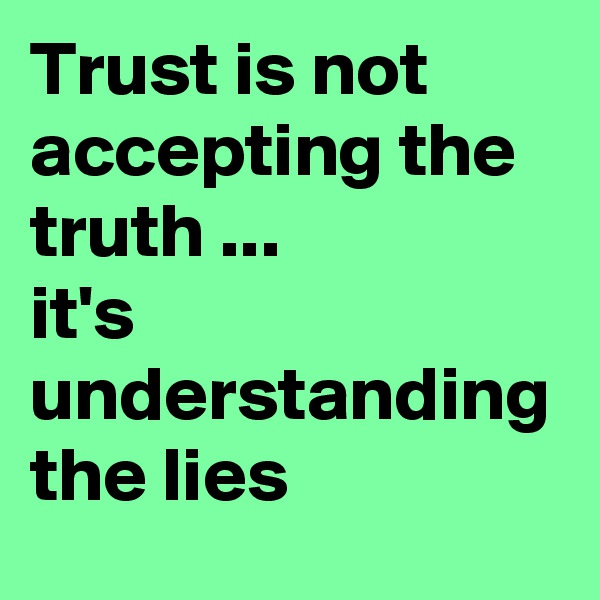 Trust is not accepting the truth ...             it's understanding the lies