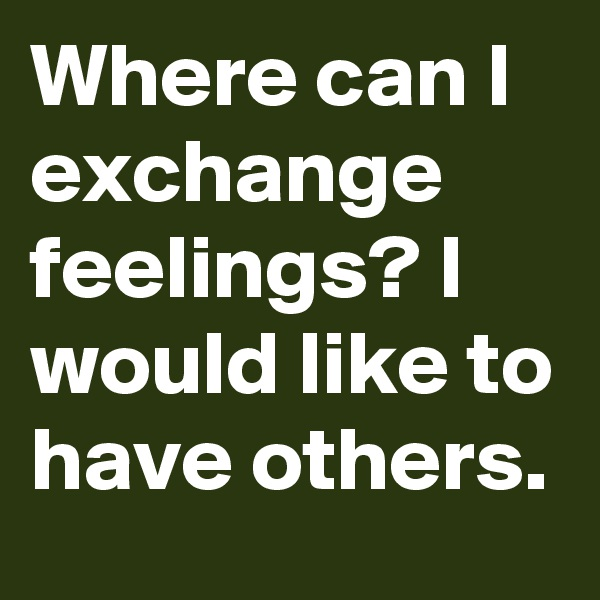 Where can I exchange feelings? I would like to have others.
