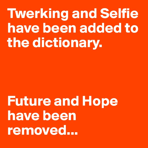 Twerking and Selfie have been added to the dictionary.    Future and Hope have been removed...