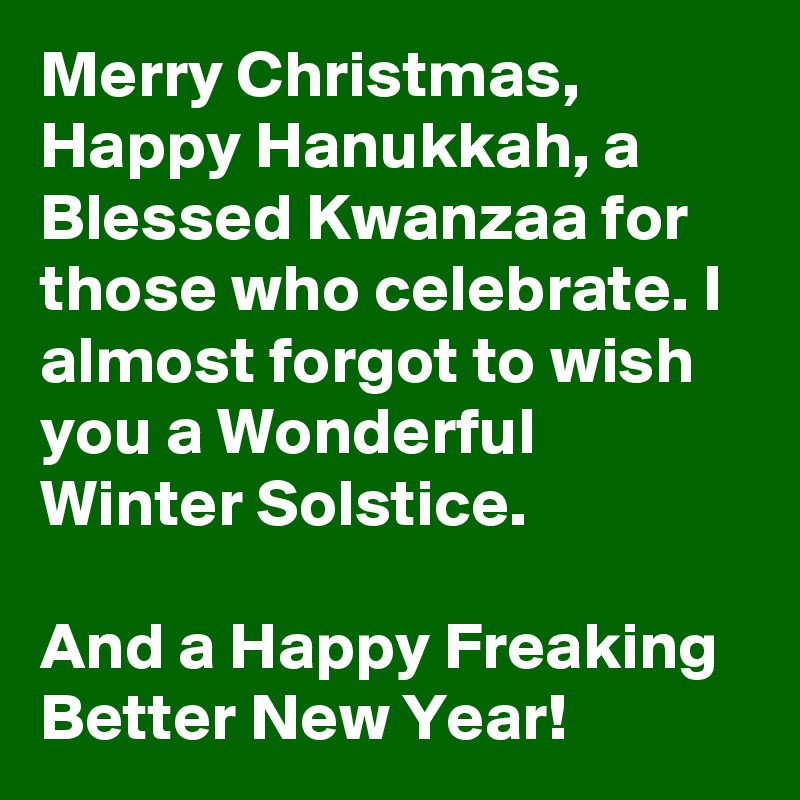 merry christmas happy hanukkah a blessed kwanzaa for those who celebrate i almost