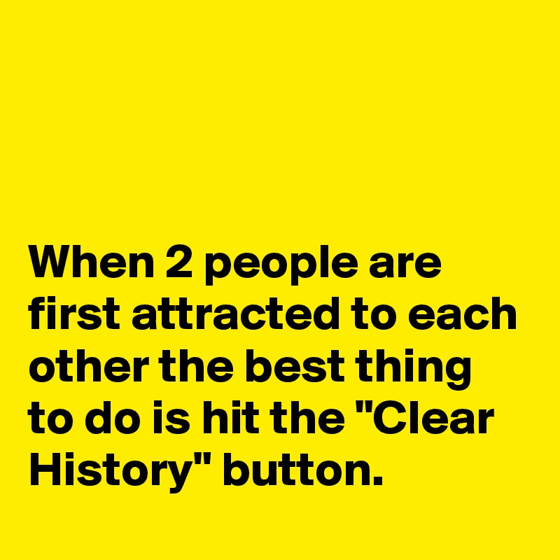 """When 2 people are first attracted to each other the best thing to do is hit the """"Clear History"""" button."""