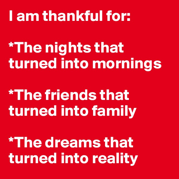 I am thankful for:  *The nights that turned into mornings  *The friends that turned into family  *The dreams that turned into reality