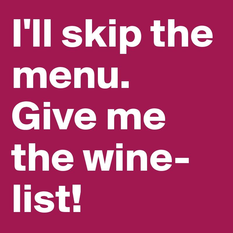 I'll skip the menu. Give me the wine-list!