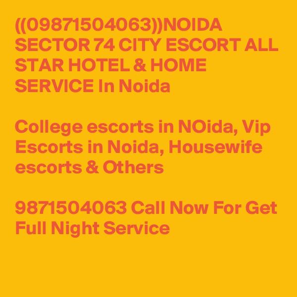 ((09871504063))NOIDA SECTOR 74 CITY ESCORT ALL STAR HOTEL & HOME SERVICE In Noida  College escorts in NOida, Vip Escorts in Noida, Housewife escorts & Others  9871504063 Call Now For Get Full Night Service