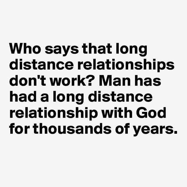Who says that long distance relationships don't work? Man has had a long distance relationship with God for thousands of years.