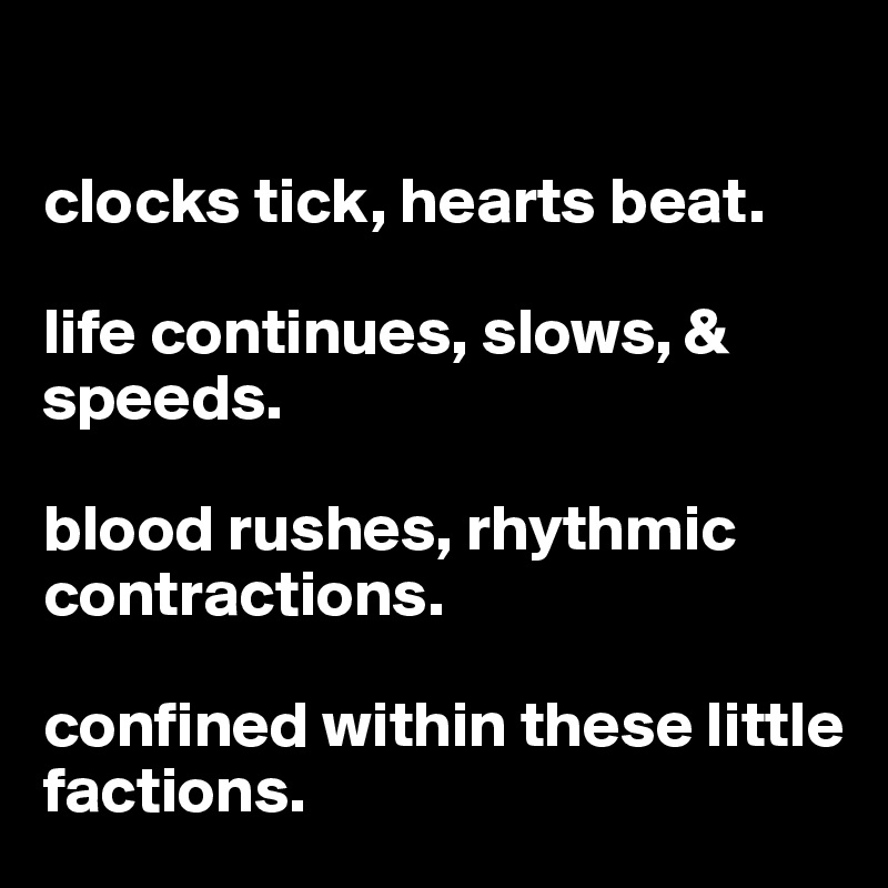 clocks tick, hearts beat.  life continues, slows, & speeds.   blood rushes, rhythmic contractions.  confined within these little factions.