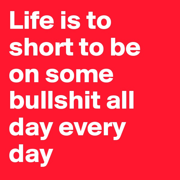 Life is to short to be on some bullshit all day every day