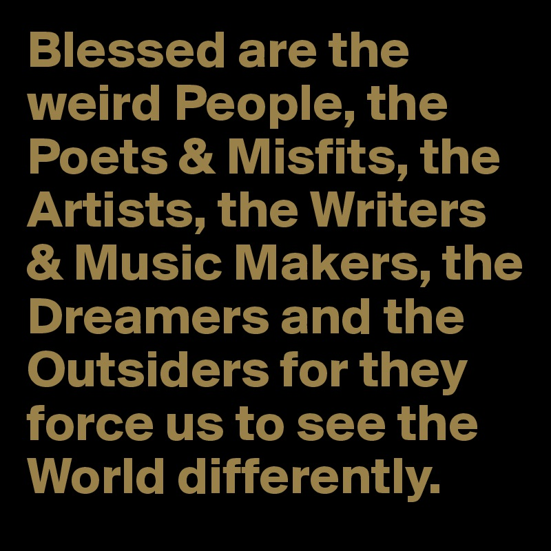 Blessed are the weird People, the Poets & Misfits, the Artists, the Writers & Music Makers, the Dreamers and the Outsiders for they force us to see the World differently.