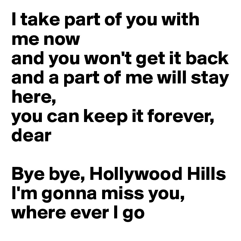 I Take Part Of You With Me Now And You Wonu0027t Get It Back And A Part Of Me  Will Stay Here, You Can Keep It Forever, Dear Bye Bye, Hollywood Hills ...