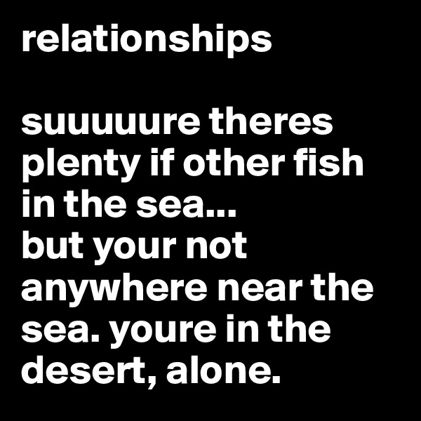 relationships  suuuuure theres plenty if other fish in the sea...  but your not anywhere near the sea. youre in the desert, alone.