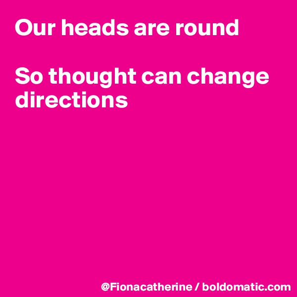Our heads are round  So thought can change directions